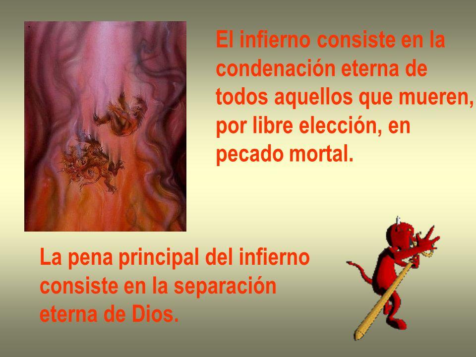 El infierno consiste en la condenación eterna de todos aquellos que mueren, por libre elección, en pecado mortal. La pena principal del infierno consi