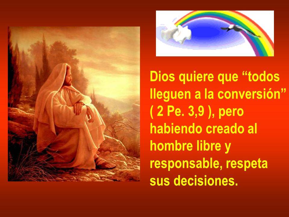 Dios quiere que todos lleguen a la conversión ( 2 Pe. 3,9 ), pero habiendo creado al hombre libre y responsable, respeta sus decisiones.
