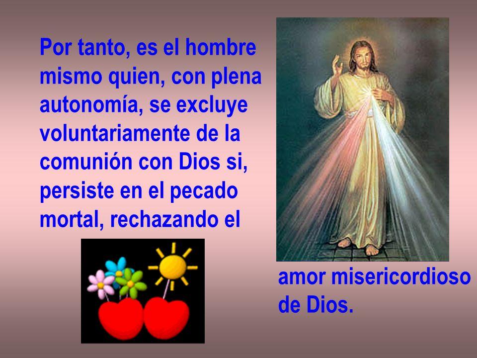 Por tanto, es el hombre mismo quien, con plena autonomía, se excluye voluntariamente de la comunión con Dios si, persiste en el pecado mortal, rechaza