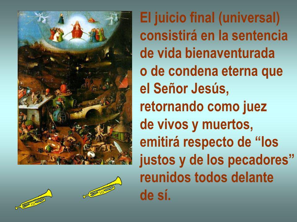 El juicio final (universal) consistirá en la sentencia de vida bienaventurada o de condena eterna que el Señor Jesús, retornando como juez de vivos y