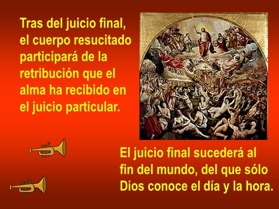 Tras del juicio final, el cuerpo resucitado participará de la retribución que el alma ha recibido en el juicio particular. El juicio final sucederá al