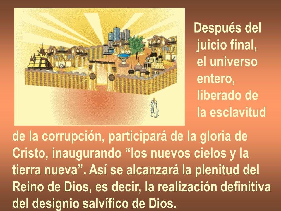 Después del juicio final, el universo entero, liberado de la esclavitud de la corrupción, participará de la gloria de Cristo, inaugurando los nuevos c
