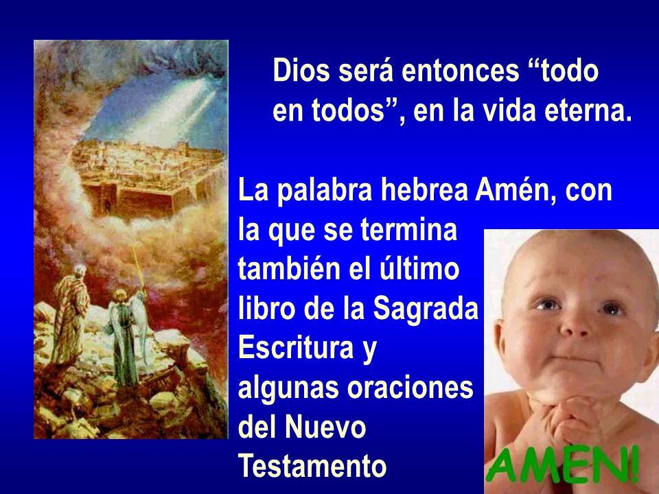 Dios será entonces todo en todos, en la vida eterna. La palabra hebrea Amén, con la que se termina también el último libro de la Sagrada Escritura y a