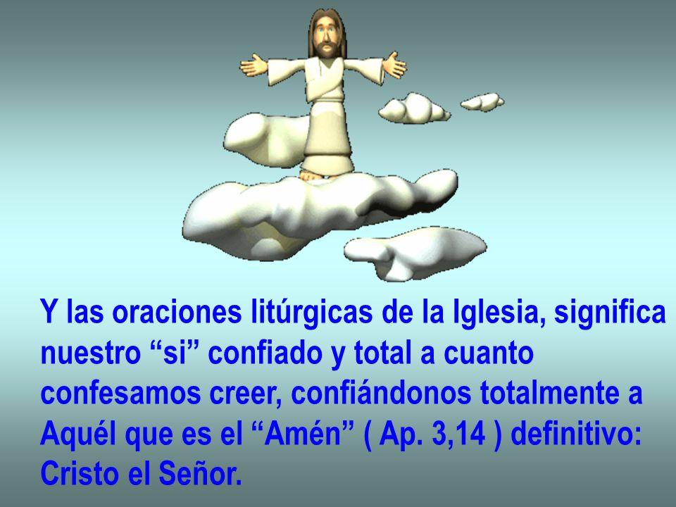 Y las oraciones litúrgicas de la Iglesia, significa nuestro si confiado y total a cuanto confesamos creer, confiándonos totalmente a Aquél que es el A