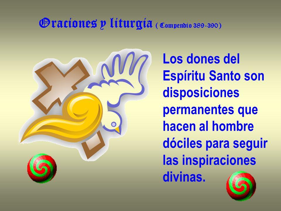 Oraciones y liturgia ( Compendio 389-390 ) Los dones del Espíritu Santo son disposiciones permanentes que hacen al hombre dóciles para seguir las insp