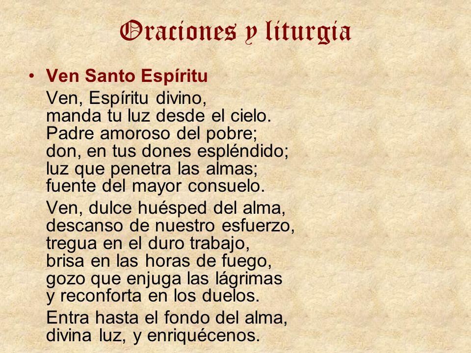 Oraciones y liturgia Ven Santo Espíritu Ven, Espíritu divino, manda tu luz desde el cielo. Padre amoroso del pobre; don, en tus dones espléndido; luz