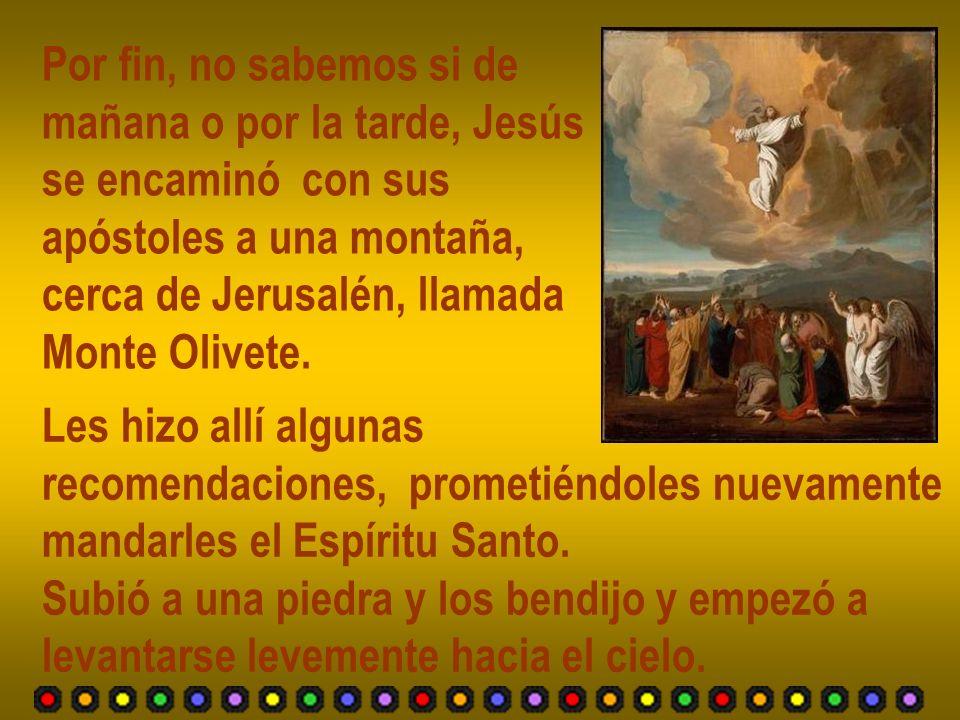 Por fin, no sabemos si de mañana o por la tarde, Jesús se encaminó con sus apóstoles a una montaña, cerca de Jerusalén, llamada Monte Olivete. Les hiz