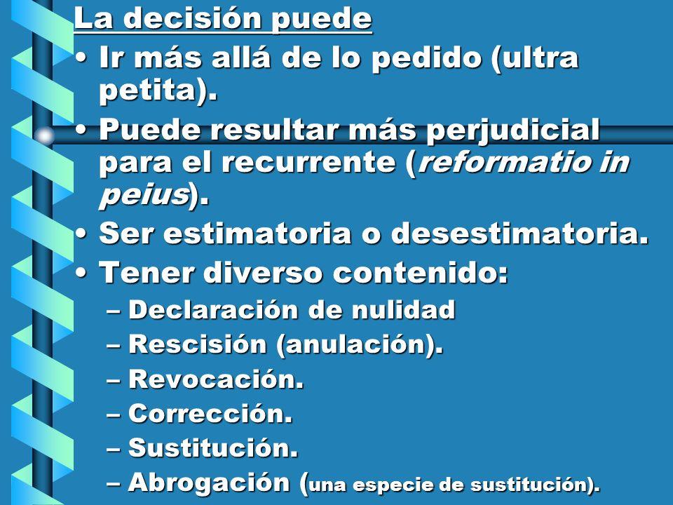 La decisión puede Ir más allá de lo pedido (ultra petita).Ir más allá de lo pedido (ultra petita). Puede resultar más perjudicial para el recurrente (
