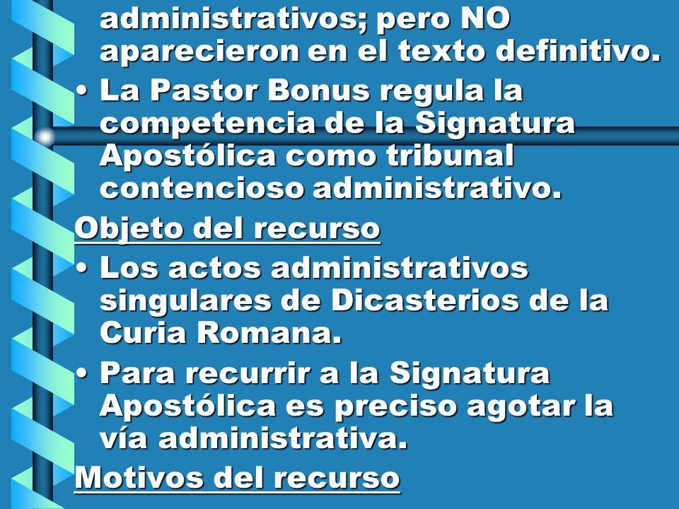 administrativos; pero NO aparecieron en el texto definitivo. La Pastor Bonus regula la competencia de la Signatura Apostólica como tribunal contencios