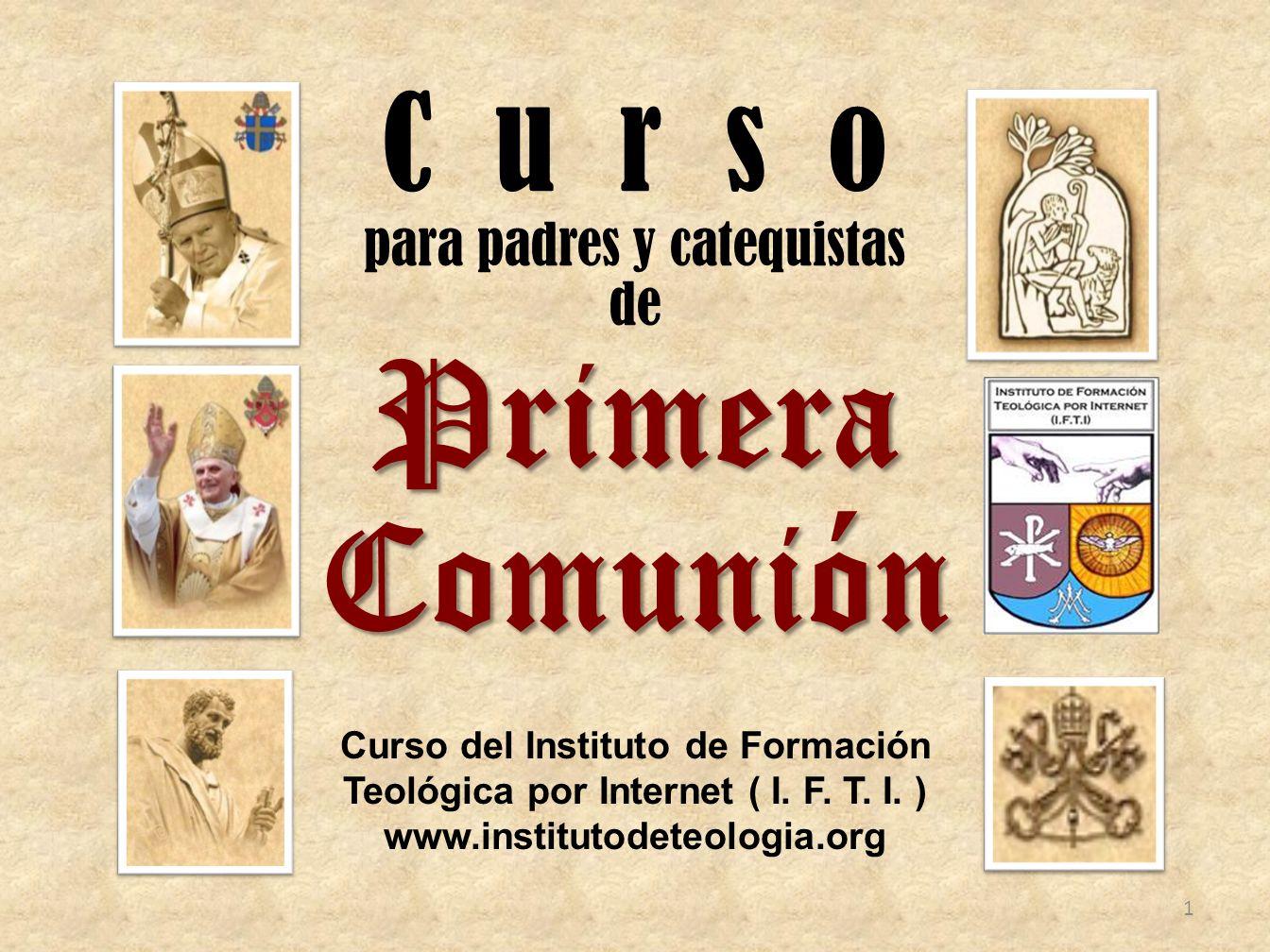 C u r s o para padres y catequistas dePrimeraComunión Curso del Instituto de Formación Teológica por Internet ( I. F. T. I. ) www.institutodeteologia.