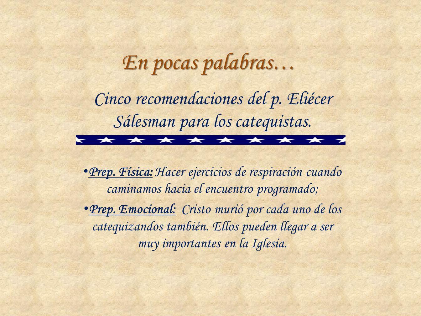 En pocas palabras… Cinco recomendaciones del p. Eliécer Sálesman para los catequistas. Prep. Física: Hacer ejercicios de respiración cuando caminamos