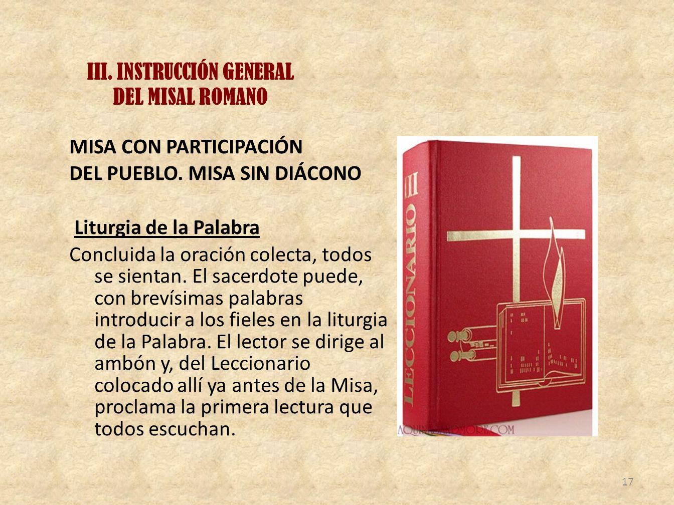 III. INSTRUCCIÓN GENERAL DEL MISAL ROMANO MISA CON PARTICIPACIÓN DEL PUEBLO. MISA SIN DIÁCONO Liturgia de la Palabra Concluida la oración colecta, tod