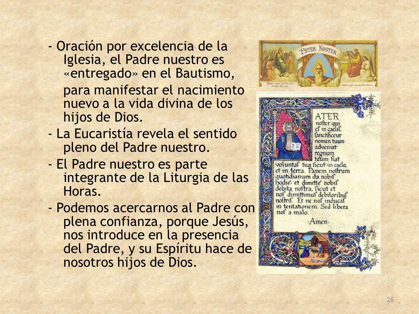- Oración por excelencia de la Iglesia, el Padre nuestro es «entregado» en el Bautismo, para manifestar el nacimiento nuevo a la vida divina de los hi