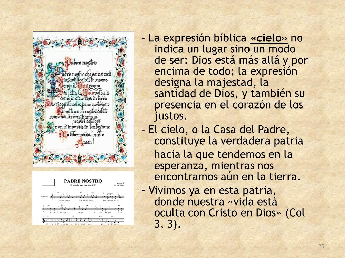 - La expresión bíblica «cielo» no indica un lugar sino un modo de ser: Dios está más allá y por encima de todo; la expresión designa la majestad, la s