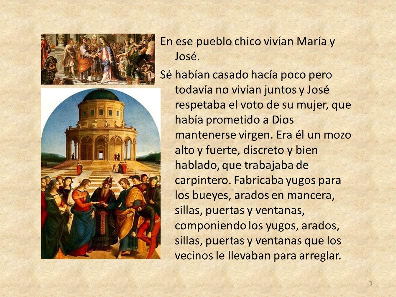 En ese pueblo chico vivían María y José. Sé habían casado hacía poco pero todavía no vivían juntos y José respetaba el voto de su mujer, que había pro