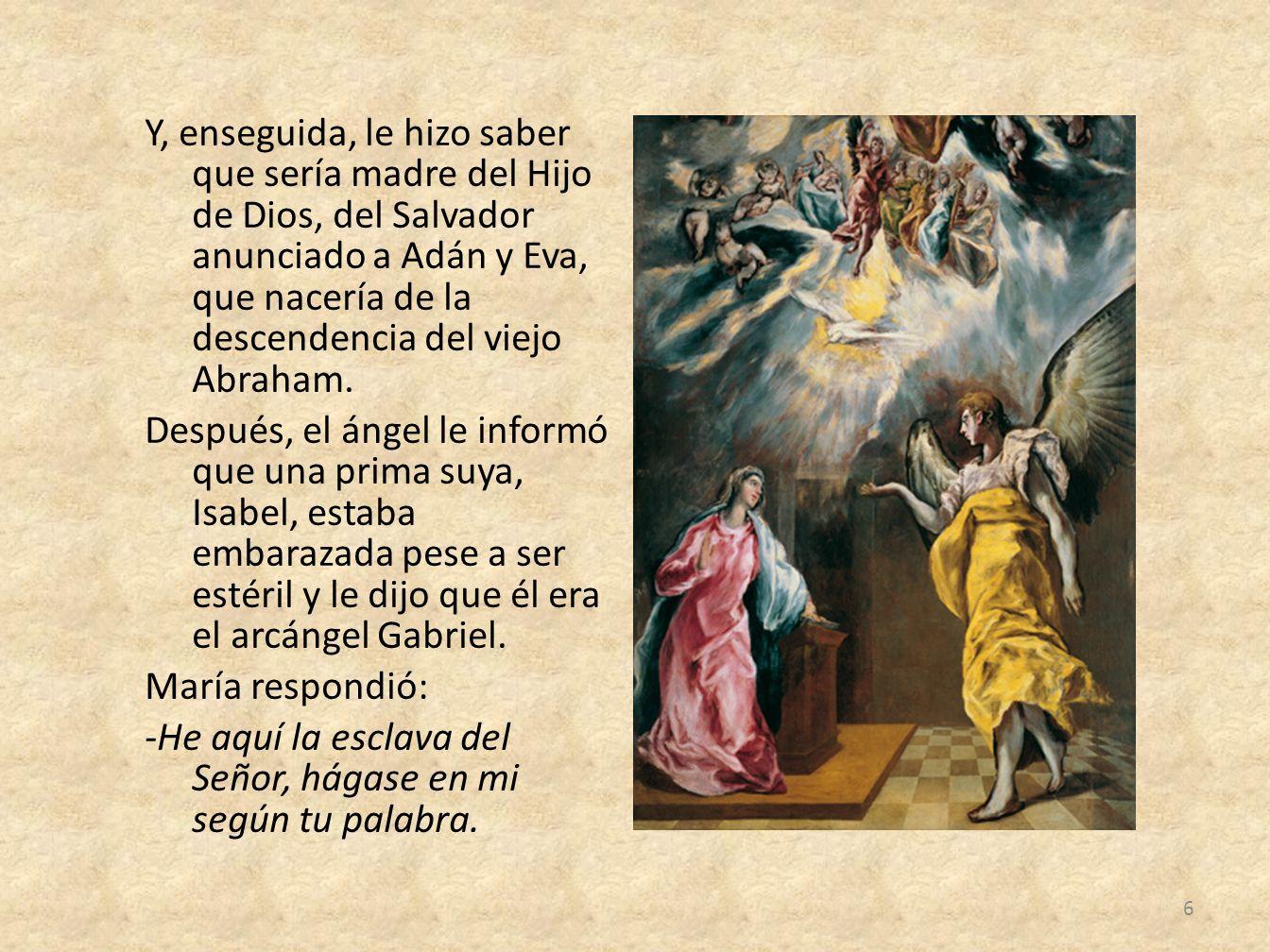 Y, enseguida, le hizo saber que sería madre del Hijo de Dios, del Salvador anunciado a Adán y Eva, que nacería de la descendencia del viejo Abraham. D