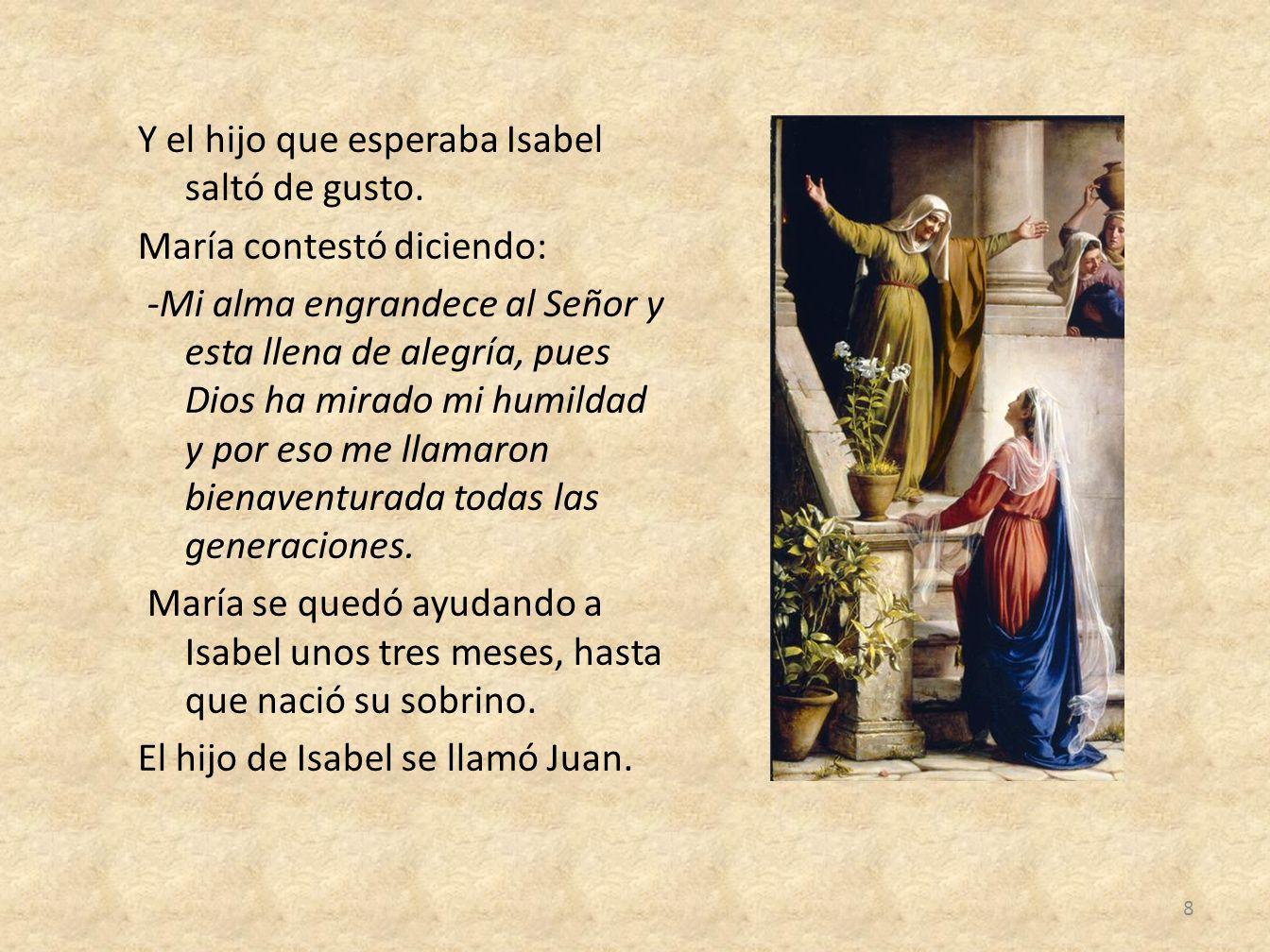 Y el hijo que esperaba Isabel saltó de gusto. María contestó diciendo: -Mi alma engrandece al Señor y esta llena de alegría, pues Dios ha mirado mi hu