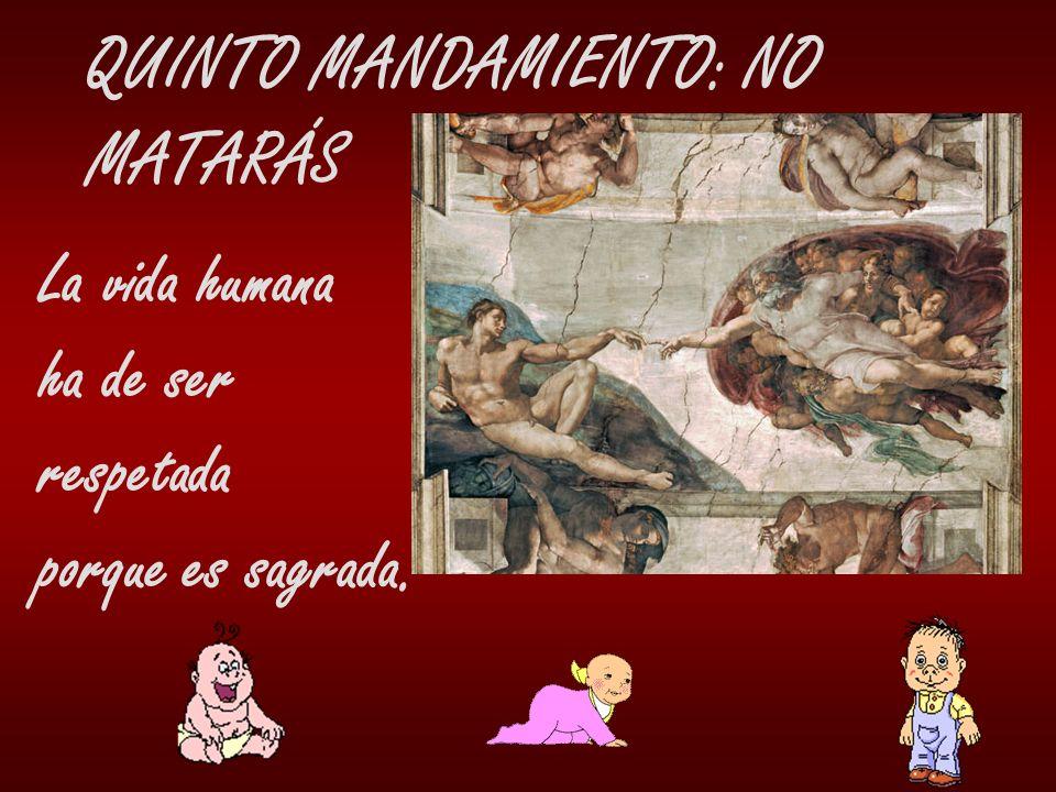 QUINTO MANDAMIENTO: NO MATARÁS La vida humana ha de ser respetada porque es sagrada.