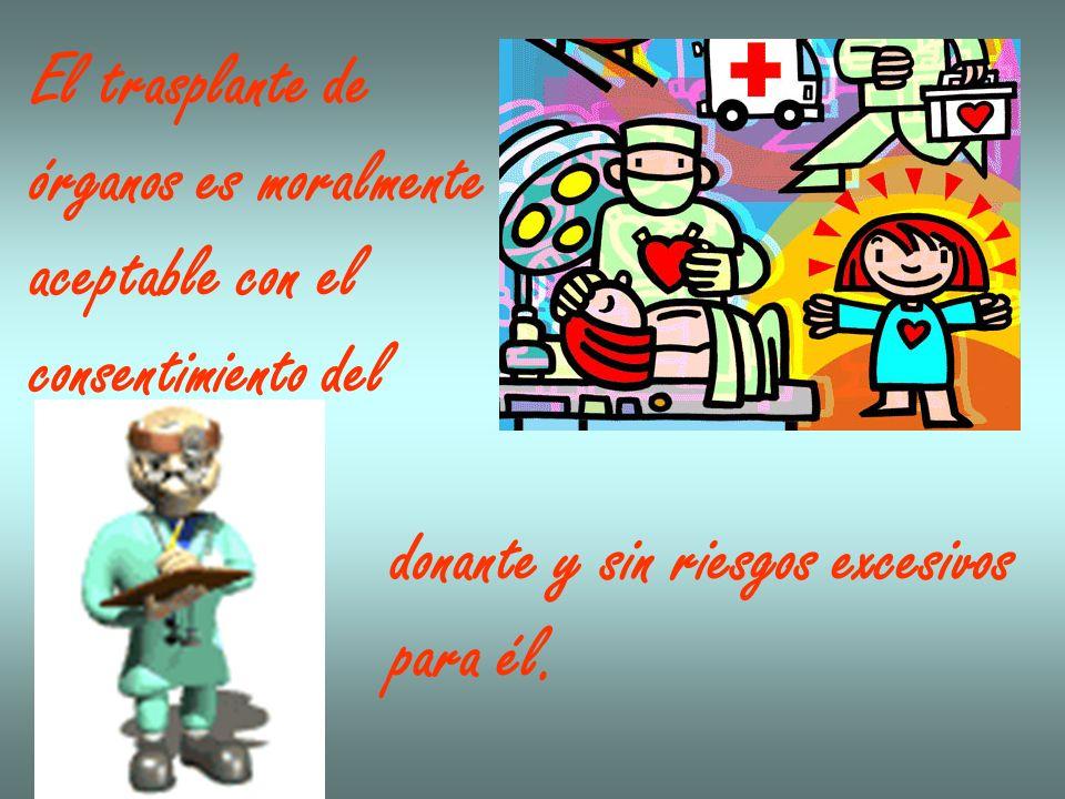 El trasplante de órganos es moralmente aceptable con el consentimiento del donante y sin riesgos excesivos para él.