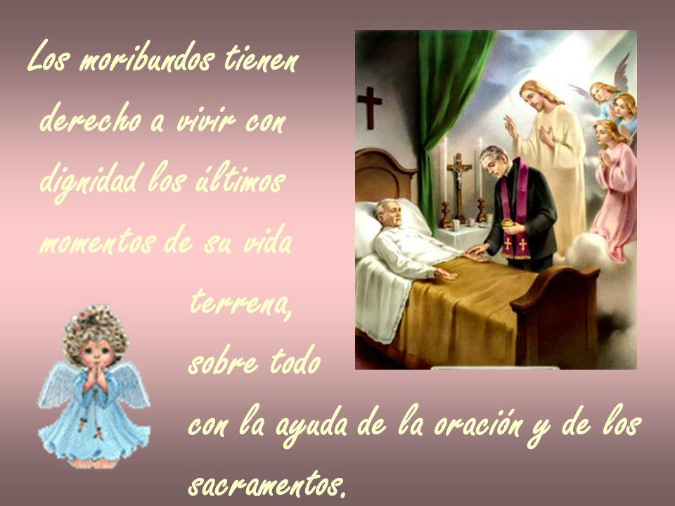 Los moribundos tienen derecho a vivir con dignidad los últimos momentos de su vida terrena, sobre todo con la ayuda de la oración y de los sacramentos