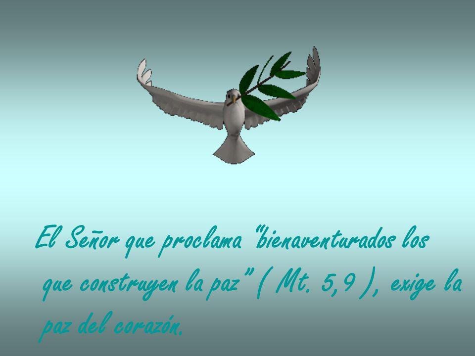 El Señor que proclama bienaventurados los que construyen la paz ( Mt. 5,9 ), exige la paz del corazón.