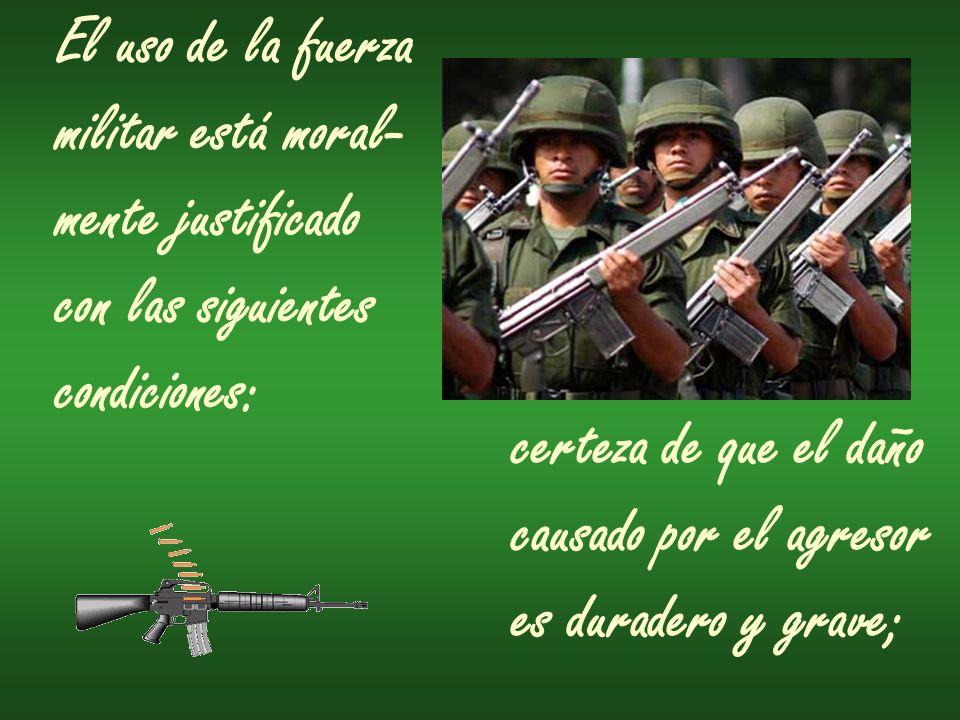 El uso de la fuerza militar está moral- mente justificado con las siguientes condiciones: certeza de que el daño causado por el agresor es duradero y