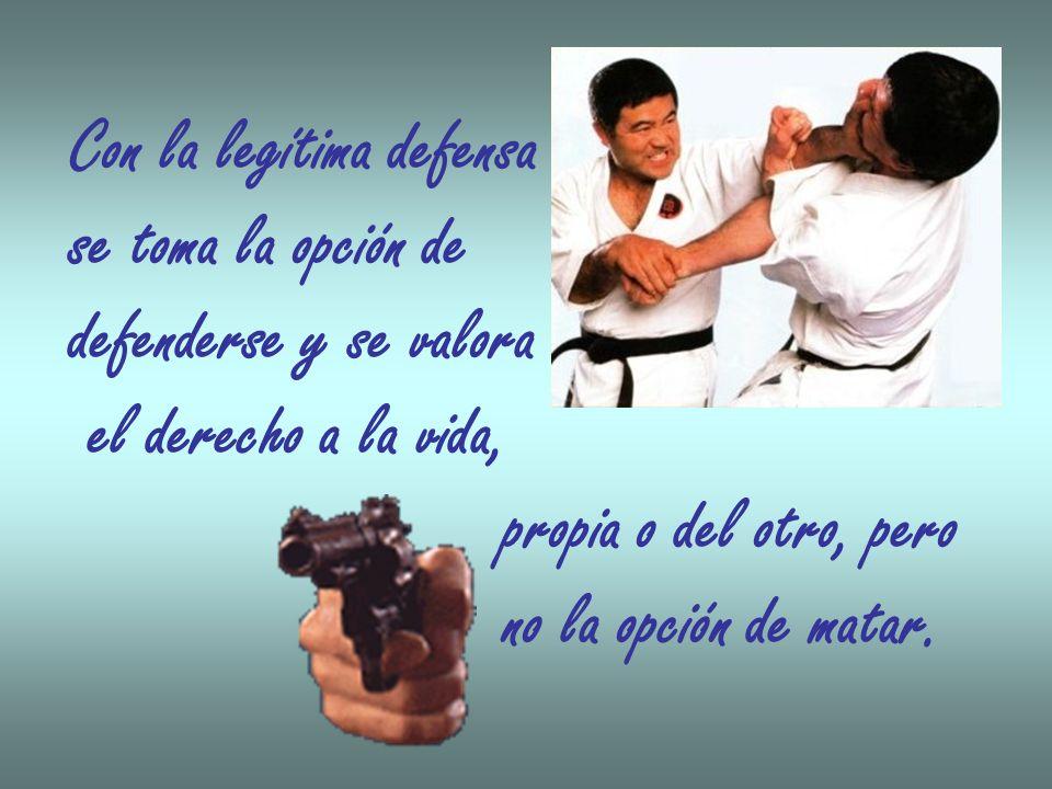 Con la legítima defensa se toma la opción de defenderse y se valora el derecho a la vida, propia o del otro, pero no la opción de matar.