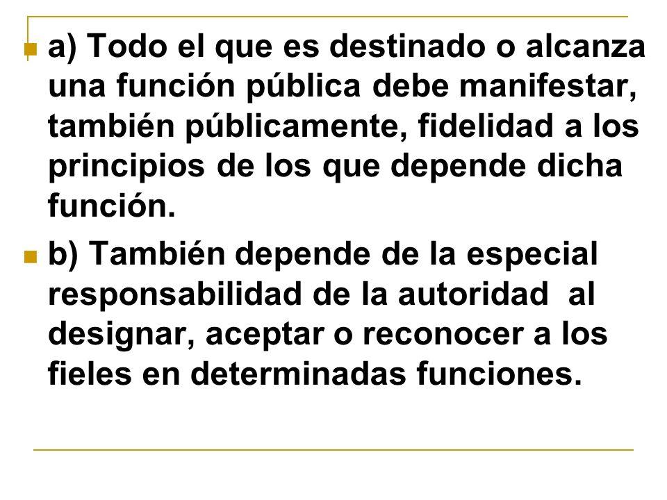 a) Todo el que es destinado o alcanza una función pública debe manifestar, también públicamente, fidelidad a los principios de los que depende dicha f