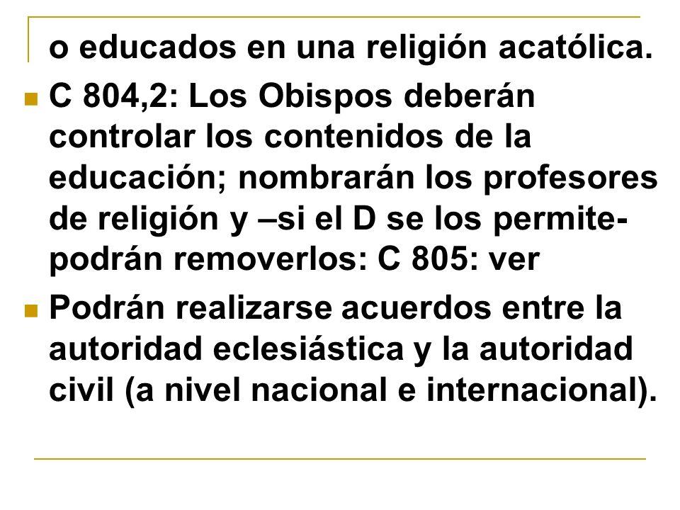 o educados en una religión acatólica. C 804,2: Los Obispos deberán controlar los contenidos de la educación; nombrarán los profesores de religión y –s