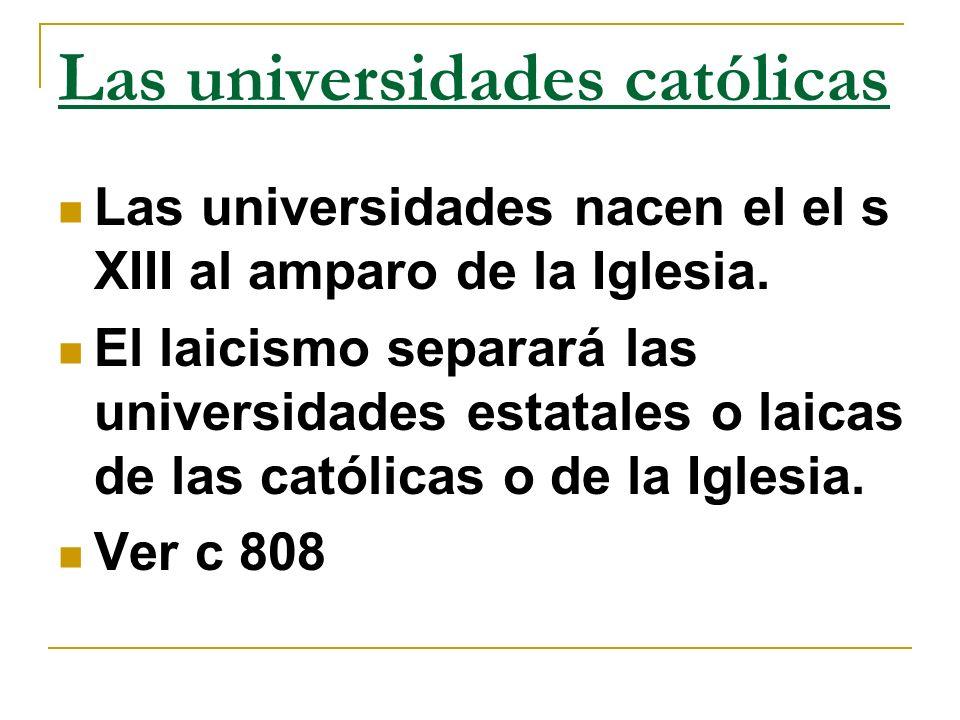 Las universidades católicas Las universidades nacen el el s XIII al amparo de la Iglesia. El laicismo separará las universidades estatales o laicas de