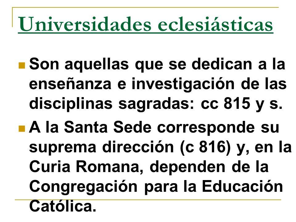 Universidades eclesiásticas Son aquellas que se dedican a la enseñanza e investigación de las disciplinas sagradas: cc 815 y s. A la Santa Sede corres