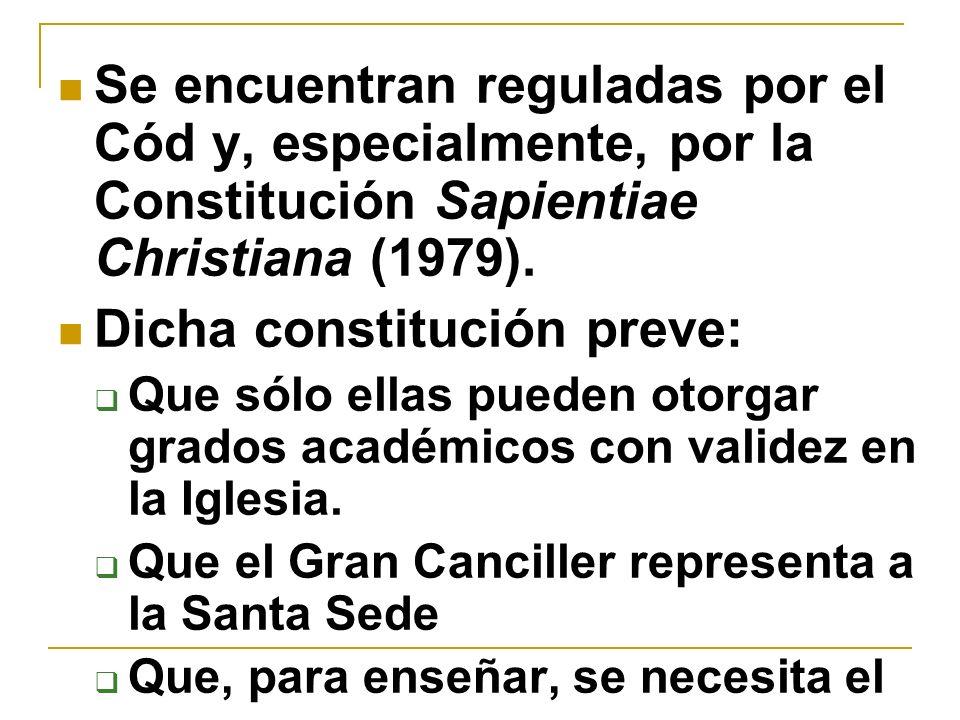 Se encuentran reguladas por el Cód y, especialmente, por la Constitución Sapientiae Christiana (1979). Dicha constitución preve: Que sólo ellas pueden
