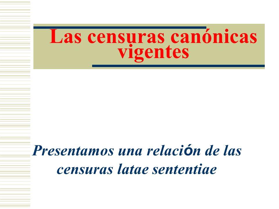 Las censuras canónicas vigentes Presentamos una relaci ó n de las censuras latae sententiae