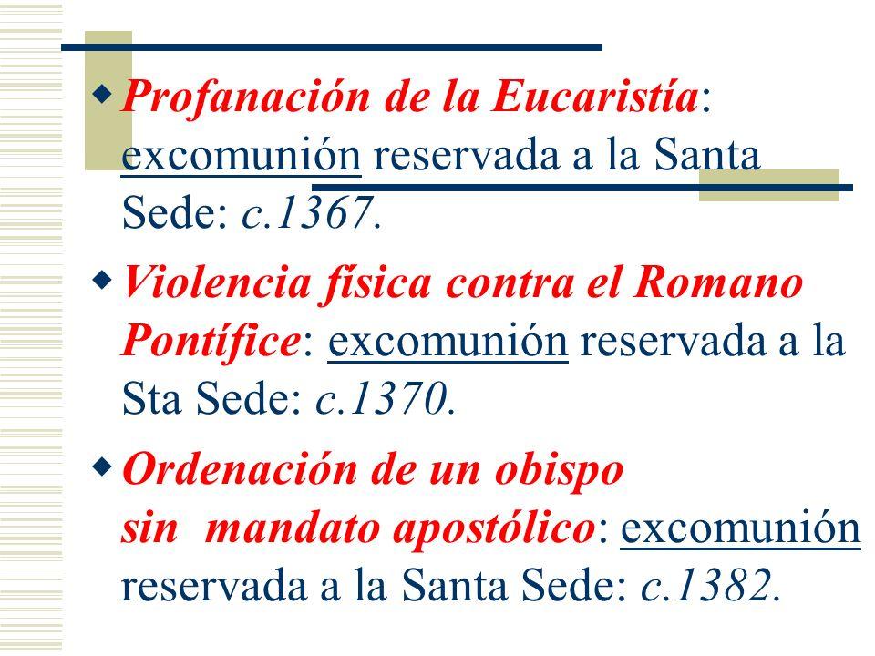 Profanación de la Eucaristía: excomunión reservada a la Santa Sede: c.1367. Violencia física contra el Romano Pontífice: excomunión reservada a la Sta