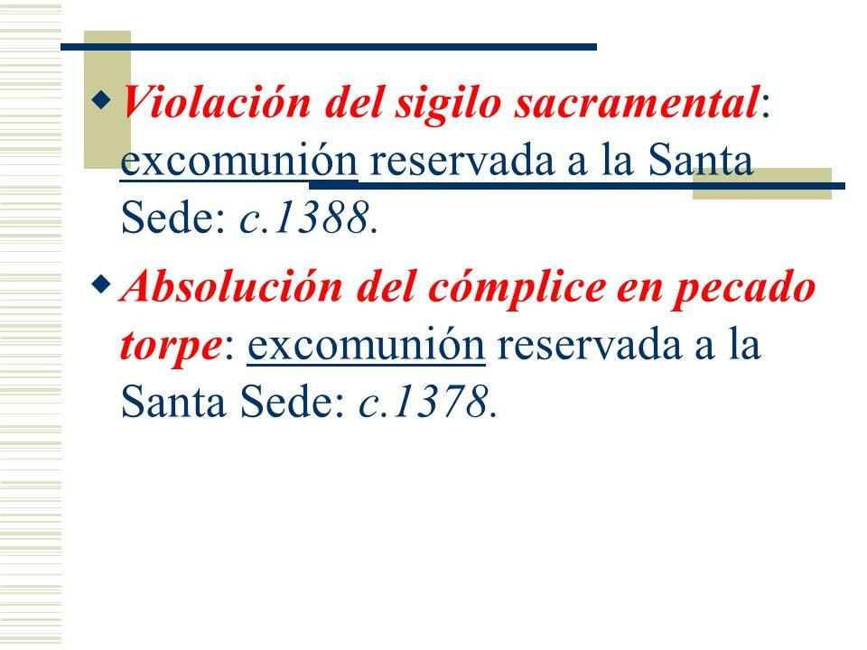 Violación del sigilo sacramental: excomunión reservada a la Santa Sede: c.1388. Absolución del cómplice en pecado torpe: excomunión reservada a la San