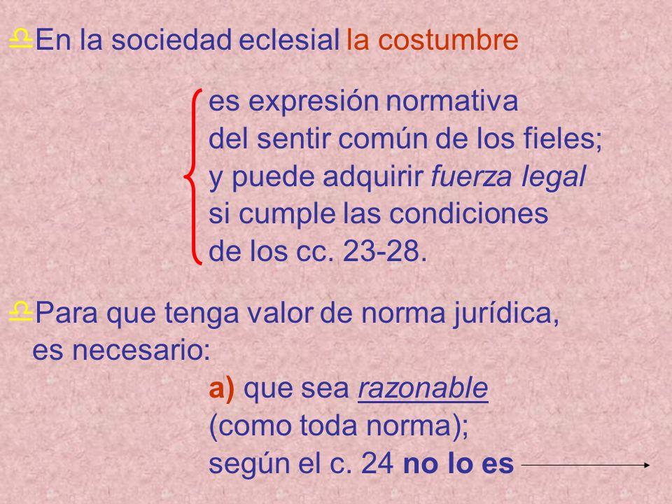 En la sociedad eclesial la costumbre es expresión normativa del sentir común de los fieles; y puede adquirir fuerza legal si cumple las condiciones de