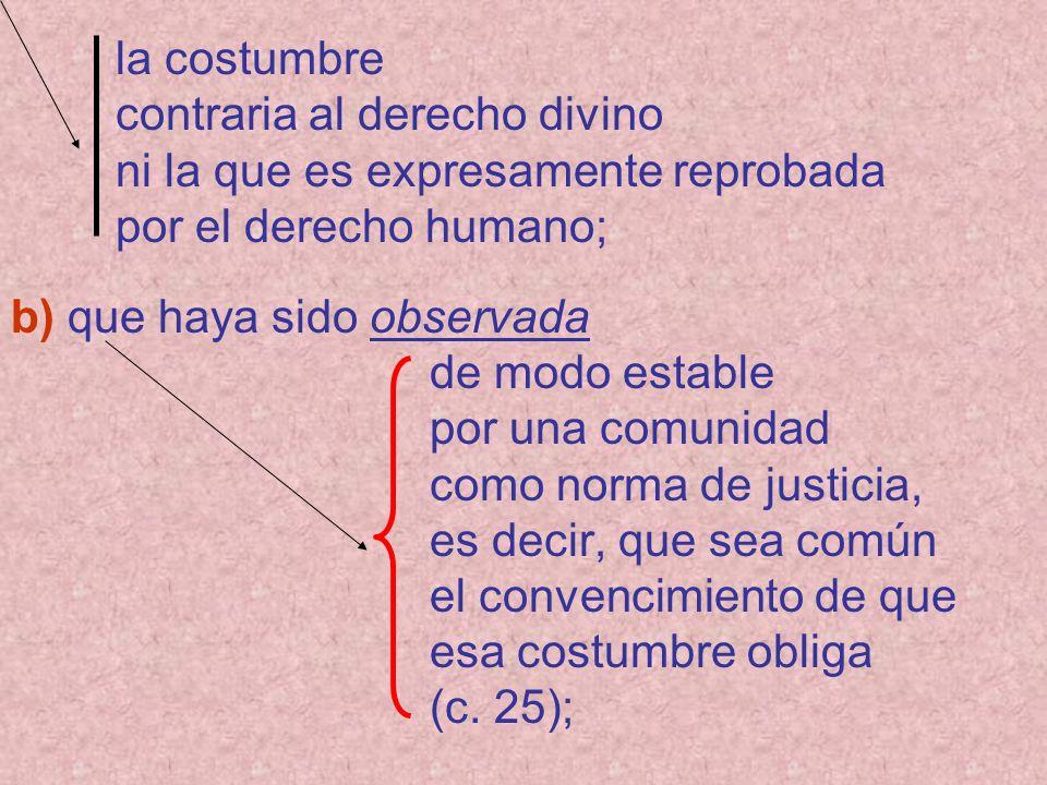 la costumbre contraria al derecho divino ni la que es expresamente reprobada por el derecho humano; b) que haya sido observada de modo estable por una