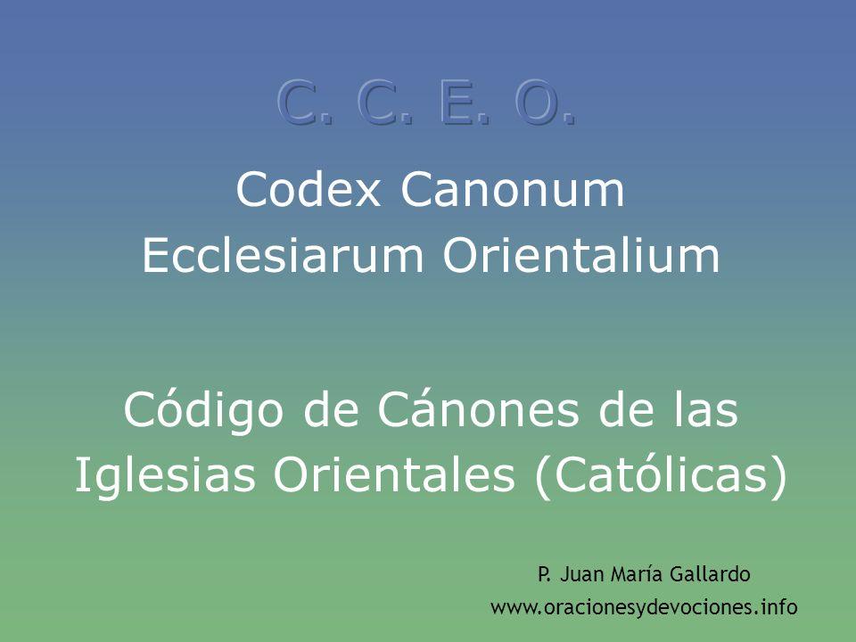 Codex Canonum Ecclesiarum Orientalium Código de Cánones de las Iglesias Orientales (Católicas) P. Juan María Gallardo www.oracionesydevociones.info