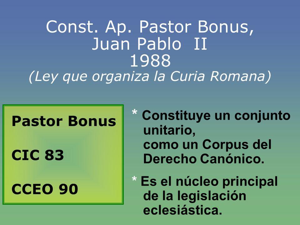 Const. Ap. Pastor Bonus, Juan Pablo II 1988 (Ley que organiza la Curia Romana) Pastor Bonus CIC 83 CCEO 90 * Constituye un conjunto unitario, como un