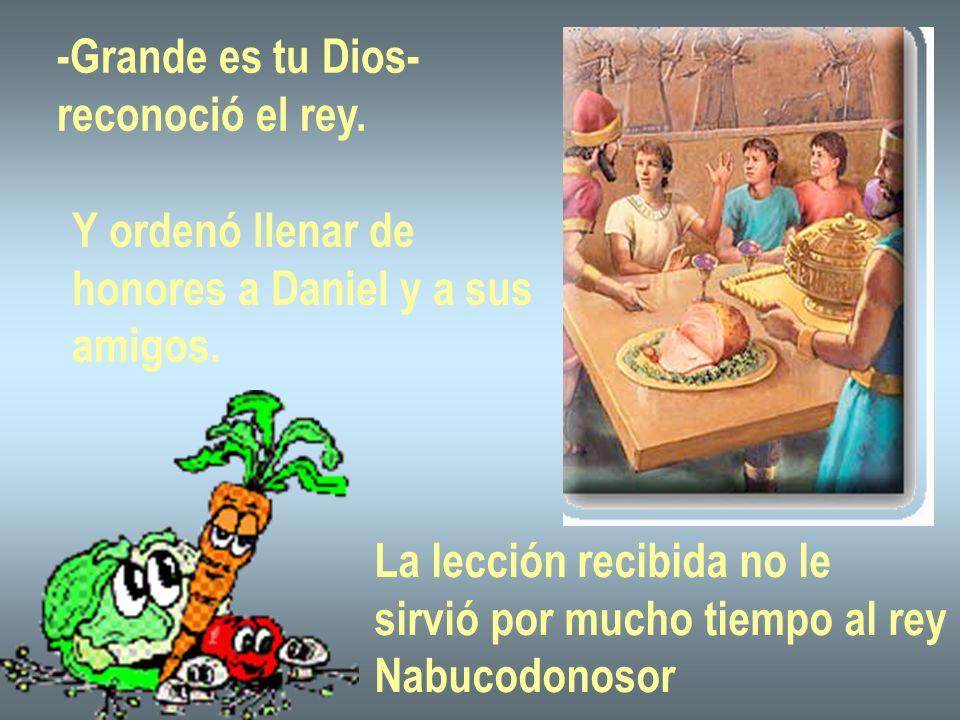 -Grande es tu Dios- reconoció el rey.Y ordenó llenar de honores a Daniel y a sus amigos.