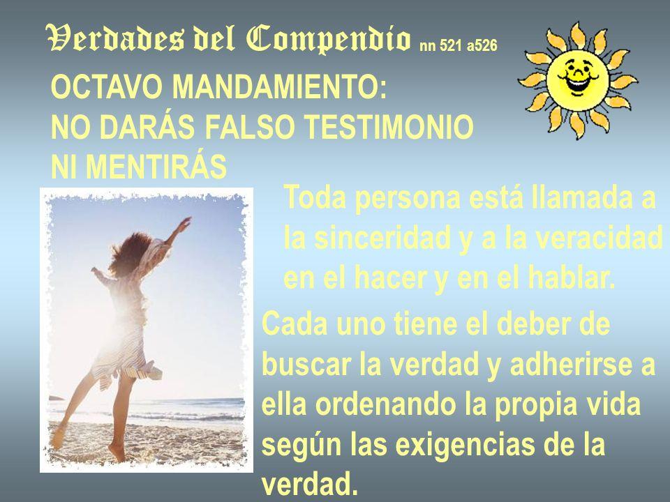 Verdades del Compendio nn 521 a526 OCTAVO MANDAMIENTO: NO DARÁS FALSO TESTIMONIO NI MENTIRÁS Toda persona está llamada a la sinceridad y a la veracidad en el hacer y en el hablar.