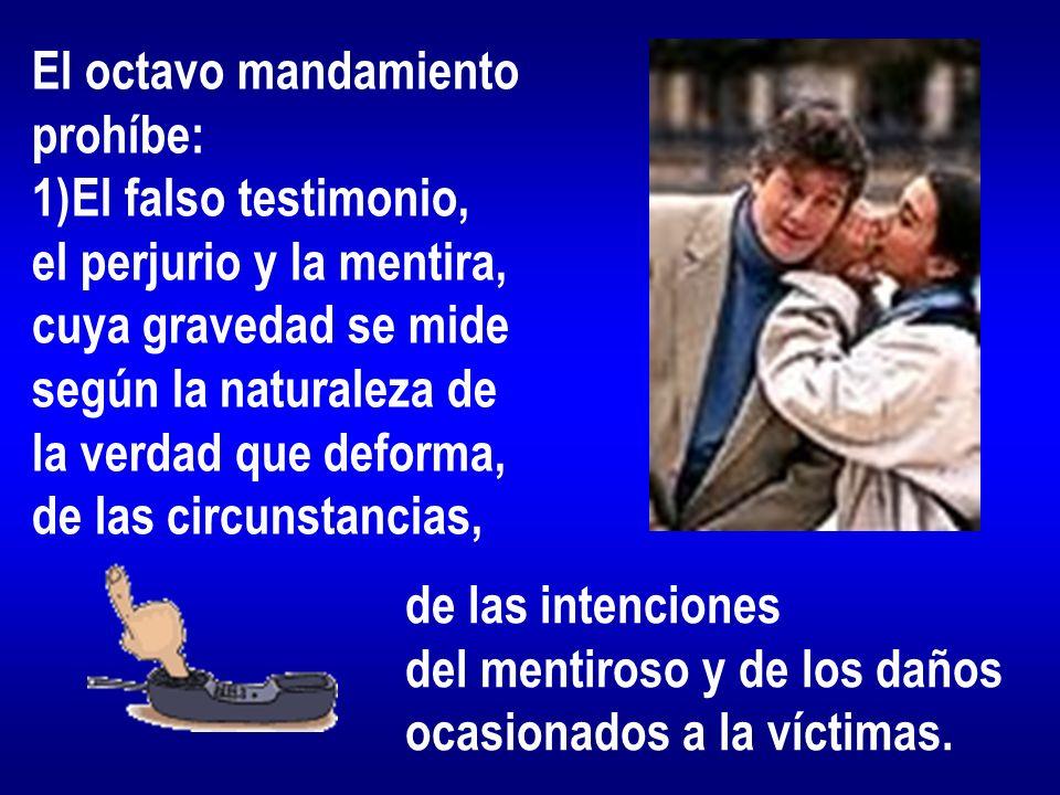 El octavo mandamiento prohíbe: 1)El falso testimonio, el perjurio y la mentira, cuya gravedad se mide según la naturaleza de la verdad que deforma, de las circunstancias, de las intenciones del mentiroso y de los daños ocasionados a la víctimas.
