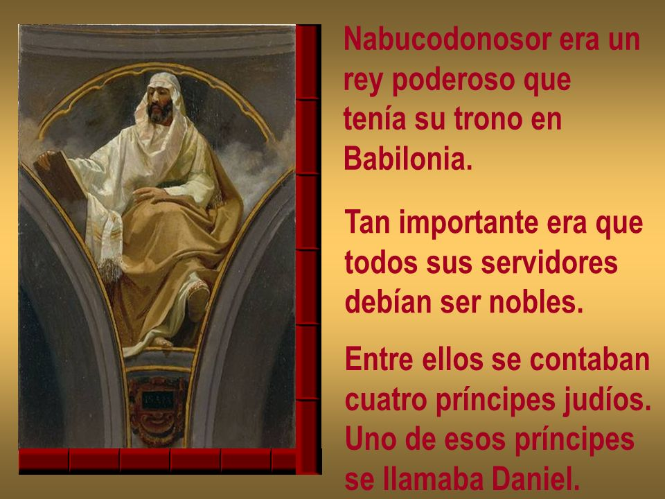 Nabucodonosor era un rey poderoso que tenía su trono en Babilonia.