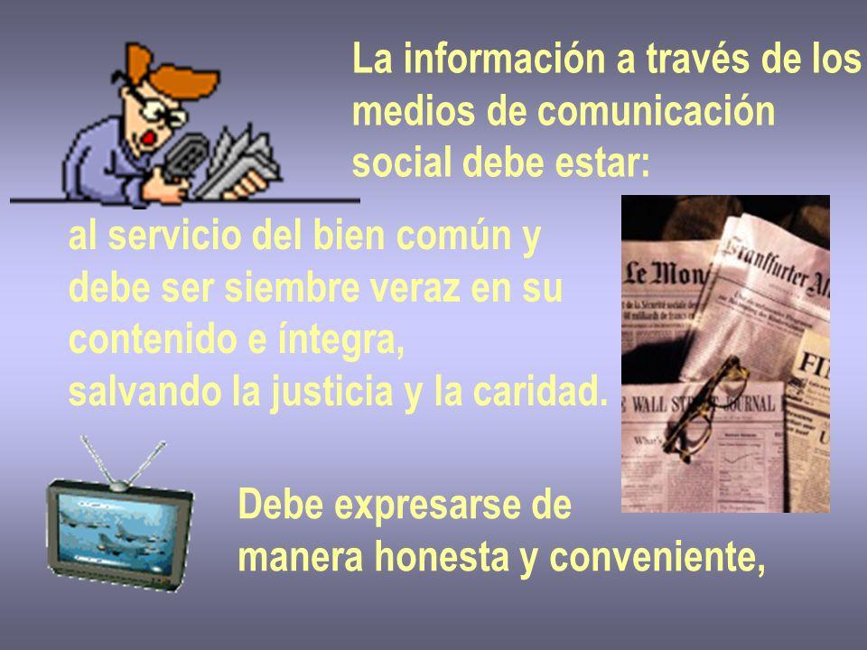 La información a través de los medios de comunicación social debe estar: al servicio del bien común y debe ser siembre veraz en su contenido e íntegra, salvando la justicia y la caridad.