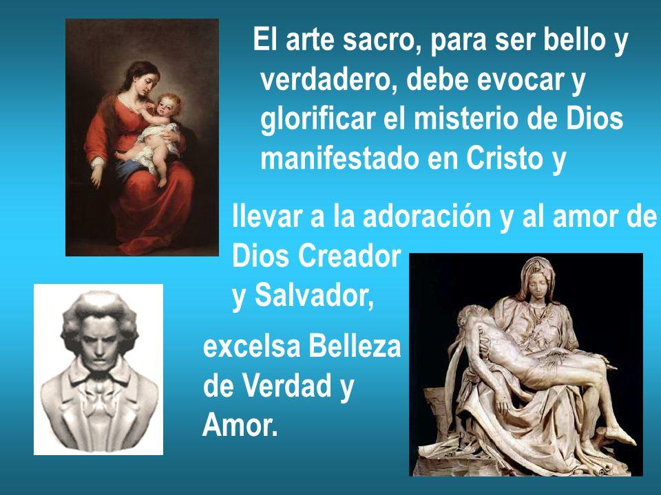 El arte sacro, para ser bello y verdadero, debe evocar y glorificar el misterio de Dios manifestado en Cristo y llevar a la adoración y al amor de Dios Creador y Salvador, excelsa Belleza de Verdad y Amor.