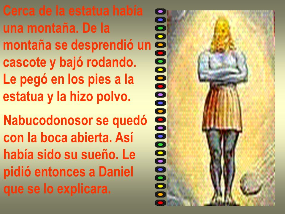 Daniel le dijo: -La estatua representa su reino, rey.