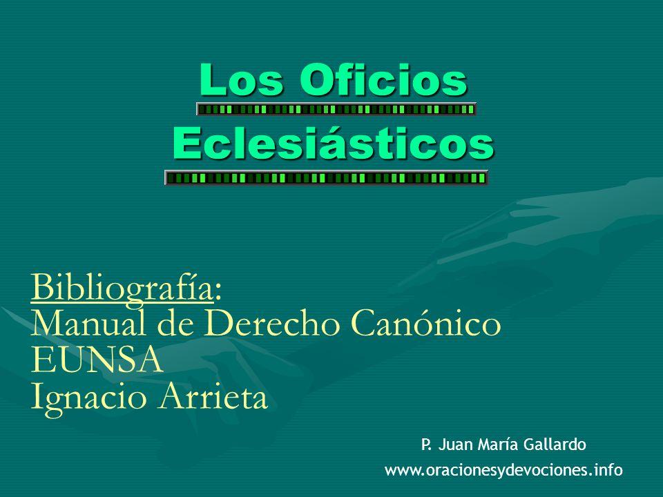 Los Oficios Eclesiásticos Bibliografía: Manual de Derecho Canónico EUNSA Ignacio Arrieta P. Juan María Gallardo www.oracionesydevociones.info
