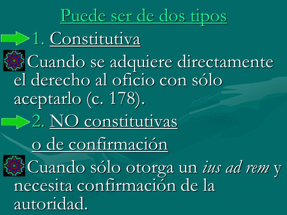 Puede ser de dos tipos 1. Constitutiva Cuando se adquiere directamente el derecho al oficio con sólo aceptarlo (c. 178). Cuando se adquiere directamen