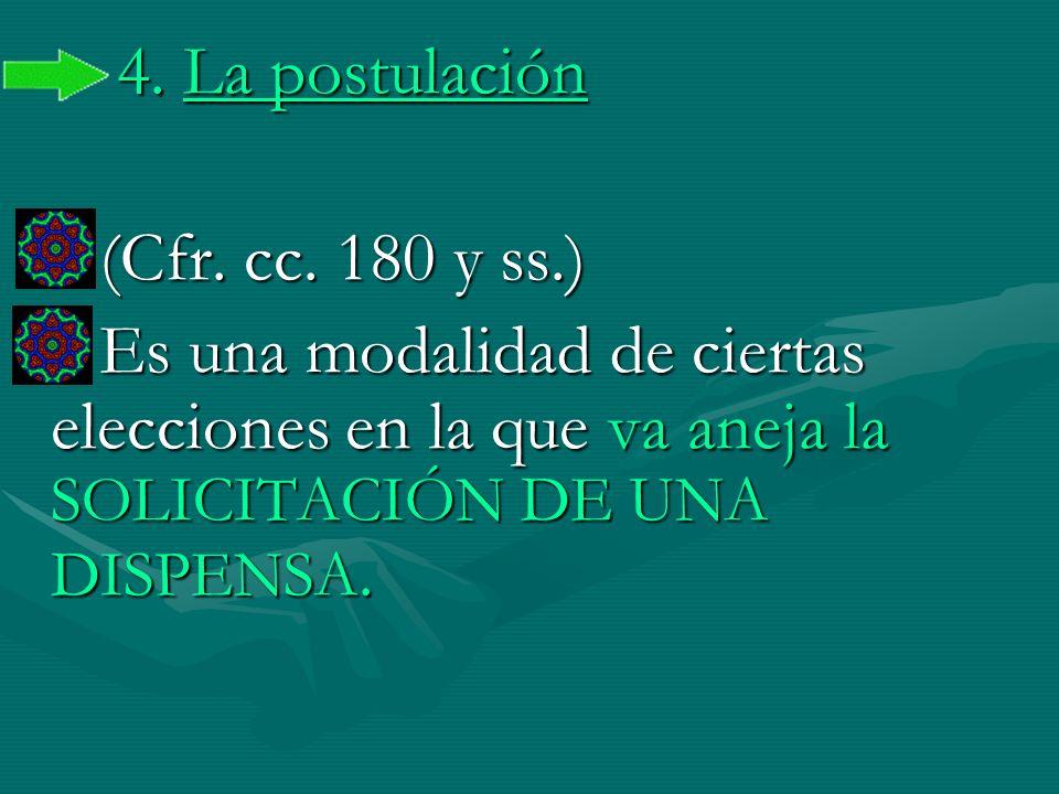 4. La postulación (Cfr. cc. 180 y ss.) (Cfr. cc. 180 y ss.) Es una modalidad de ciertas elecciones en la que va aneja la SOLICITACIÓN DE UNA DISPENSA.