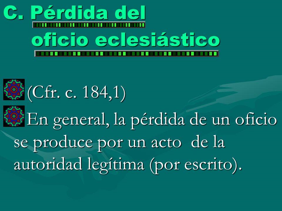 C. Pérdida del oficio eclesiástico (Cfr. c. 184,1) (Cfr. c. 184,1) En general, la pérdida de un oficio se produce por un acto de la autoridad legítima